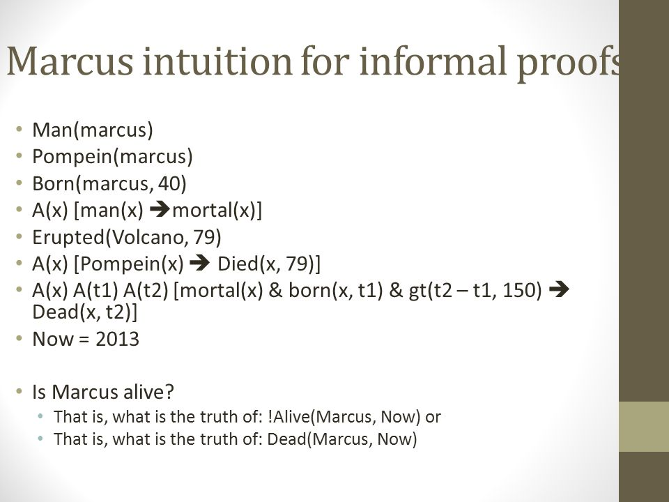 Marcus intuition for informal proofs Man(marcus) Pompein(marcus) Born(marcus, 40) A(x) [man(x)  mortal(x)] Erupted(Volcano, 79) A(x) [Pompein(x)  Di