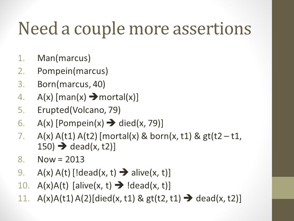 Need a couple more assertions 1.Man(marcus) 2.Pompein(marcus) 3.Born(marcus, 40) 4.A(x) [man(x)  mortal(x)] 5.Erupted(Volcano, 79) 6.A(x) [Pompein(x)