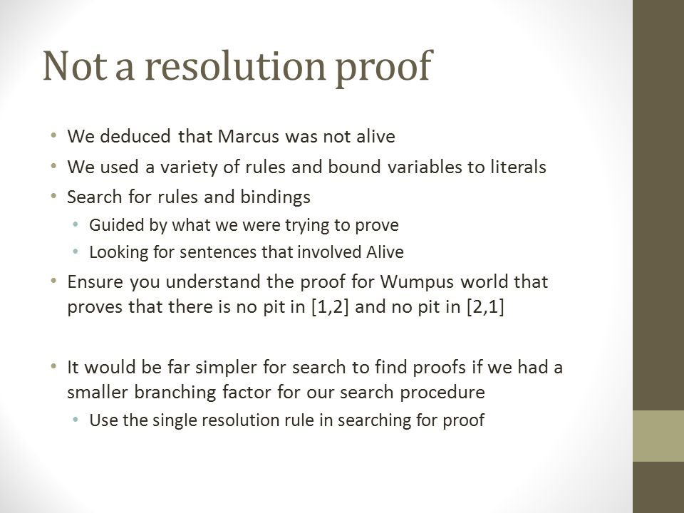 Not a resolution proof We deduced that Marcus was not alive We used a variety of rules and bound variables to literals Search for rules and bindings G