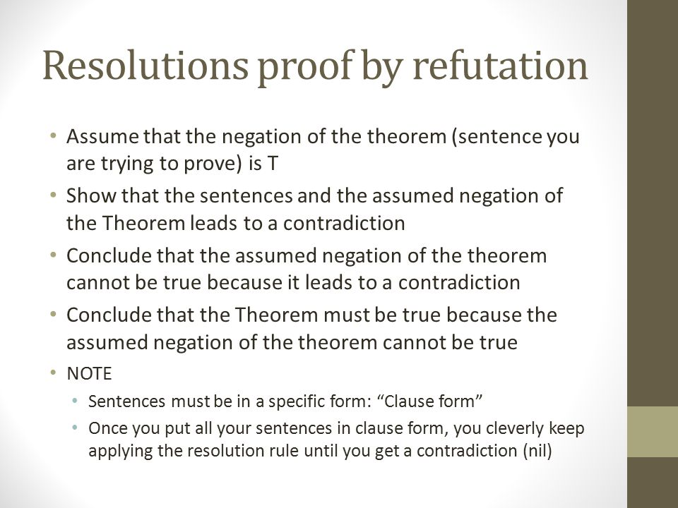 Resolutions proof by refutation Assume that the negation of the theorem (sentence you are trying to prove) is T Show that the sentences and the assume