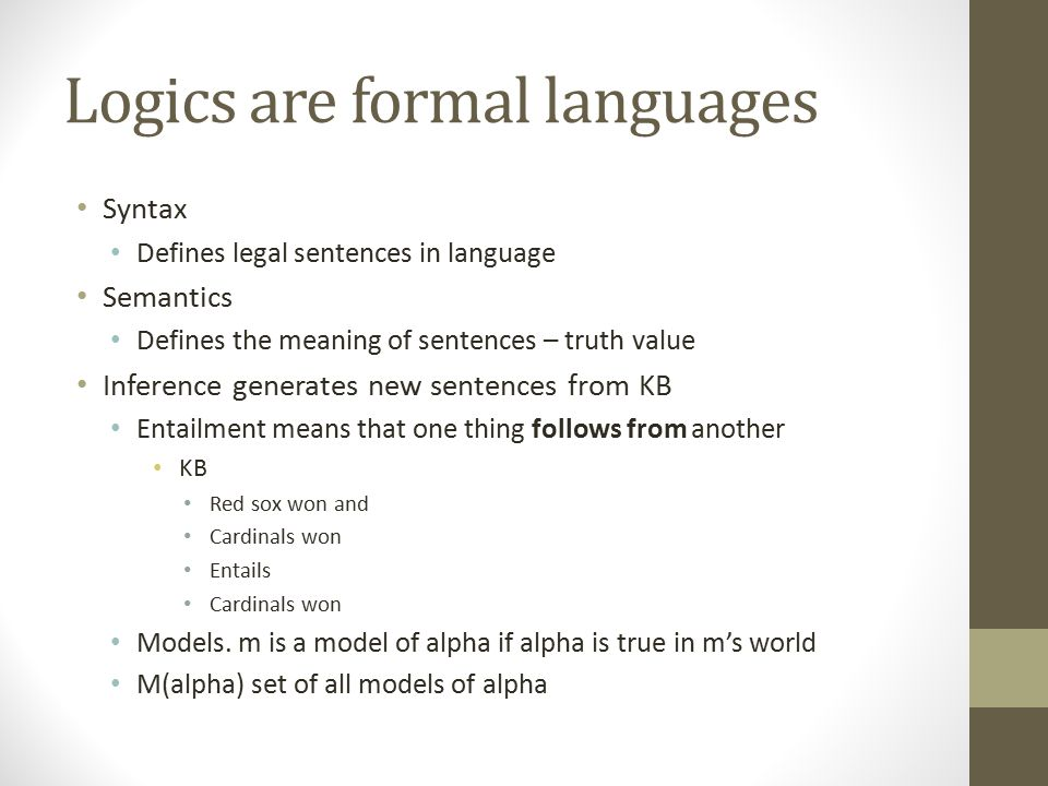 Logics are formal languages Syntax Defines legal sentences in language Semantics Defines the meaning of sentences – truth value Inference generates ne