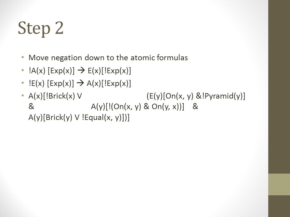 Step 2 Move negation down to the atomic formulas !A(x) [Exp(x)]  E(x)[!Exp(x)] !E(x) [Exp(x)]  A(x)[!Exp(x)] A(x)[!Brick(x) V (E(y)[On(x, y) &!Pyram