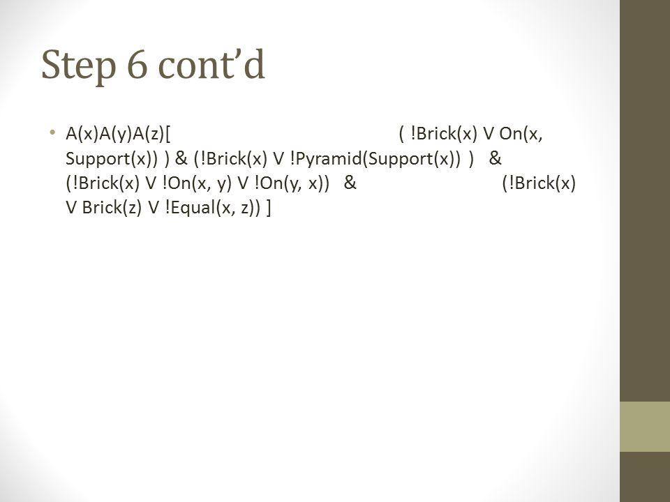 Step 6 cont'd A(x)A(y)A(z)[ ( !Brick(x) V On(x, Support(x)) ) & (!Brick(x) V !Pyramid(Support(x)) ) & (!Brick(x) V !On(x, y) V !On(y, x)) & (!Brick(x)