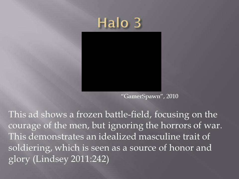 GamerSpawn , 2010 This ad shows a frozen battle-field, focusing on the courage of the men, but ignoring the horrors of war.