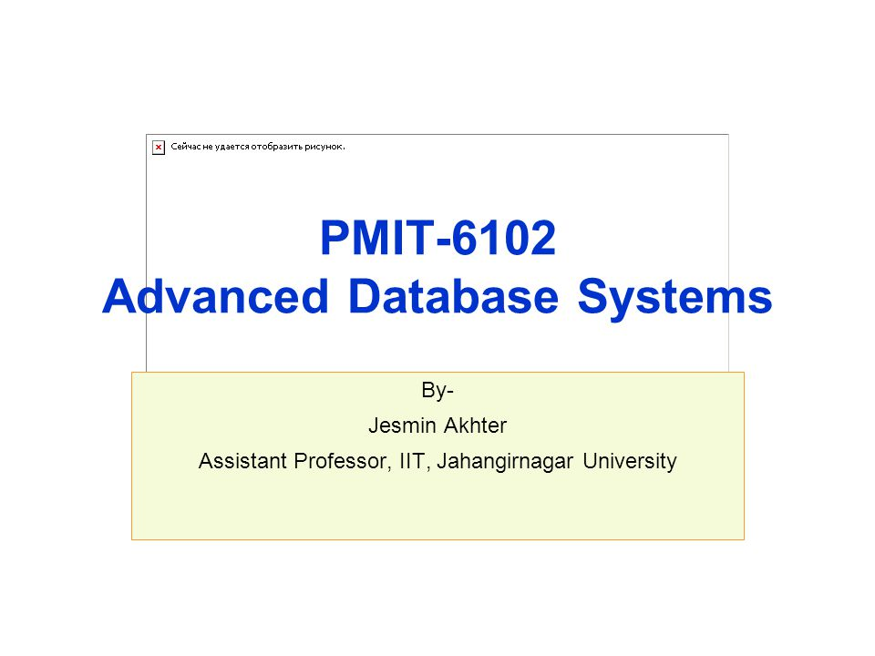 PMIT-6102 Advanced Database Systems By- Jesmin Akhter Assistant Professor, IIT, Jahangirnagar University