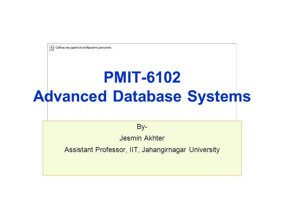 PMIT-6102 Advanced Database Systems By- Jesmin Akhter Assistant Professor, IIT, Jahangirnagar University