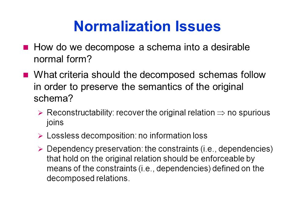 Normalization Issues How do we decompose a schema into a desirable normal form.
