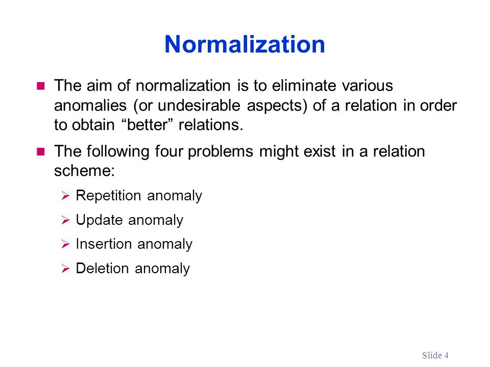 The aim of normalization is to eliminate various anomalies (or undesirable aspects) of a relation in order to obtain better relations.