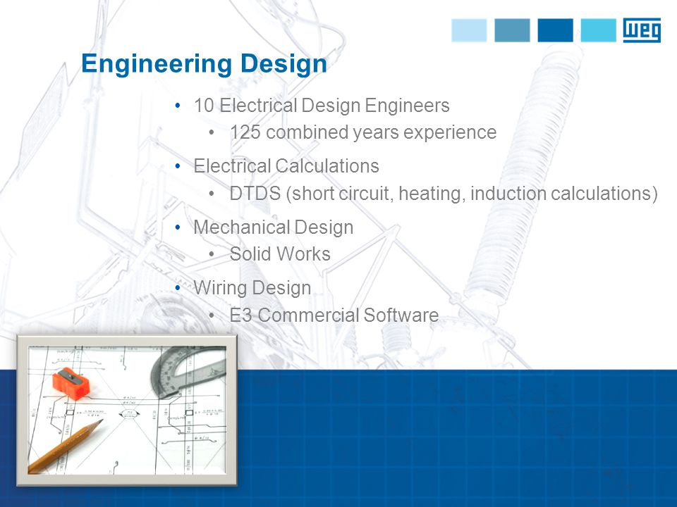 10 Electrical Design Engineers 125 combined years experience Electrical Calculations DTDS (short circuit, heating, induction calculations) Mechanical Design Solid Works Wiring Design E3 Commercial Software Engineering Design