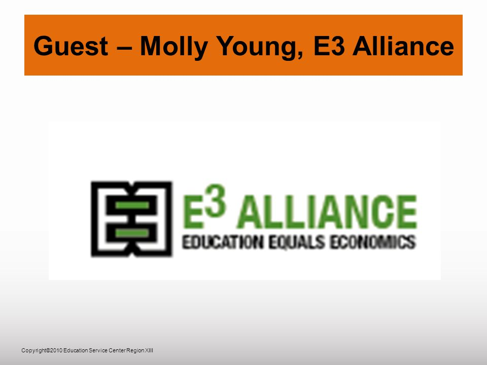 Copyright©2010 Education Service Center Region XIII Guest – Molly Young, E3 Alliance