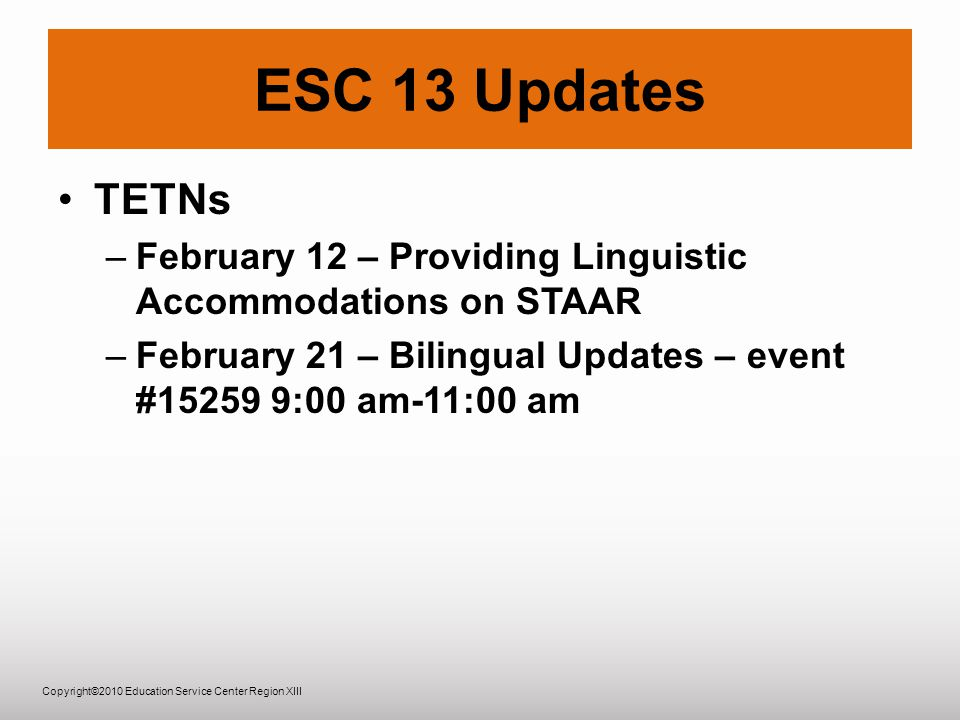 Copyright©2010 Education Service Center Region XIII ESC 13 Updates TETNs –February 12 – Providing Linguistic Accommodations on STAAR –February 21 – Bilingual Updates – event #15259 9:00 am-11:00 am