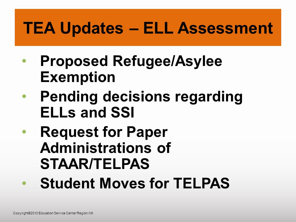 Copyright©2010 Education Service Center Region XIII TEA Updates – ELL Assessment Proposed Refugee/Asylee Exemption Pending decisions regarding ELLs and SSI Request for Paper Administrations of STAAR/TELPAS Student Moves for TELPAS