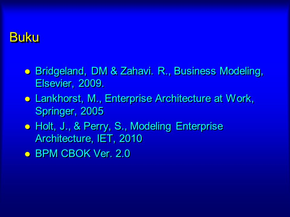 BukuBuku Bridgeland, DM & Zahavi. R., Business Modeling, Elsevier, 2009. Lankhorst, M., Enterprise Architecture at Work, Springer, 2005 Holt, J., & Pe