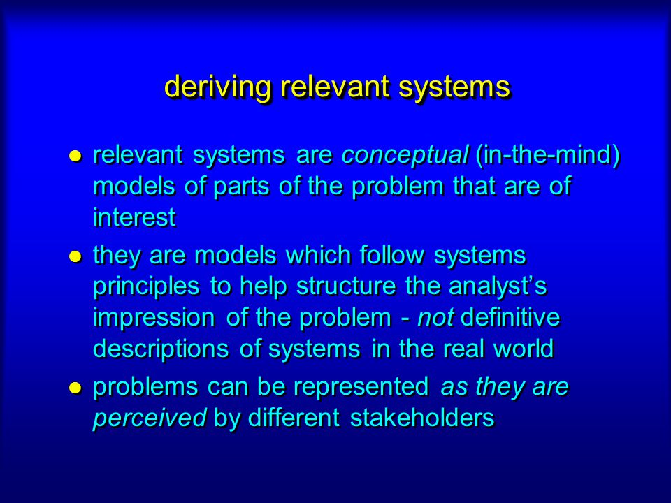 deriving relevant systems relevant systems are conceptual (in-the-mind) models of parts of the problem that are of interest they are models which foll