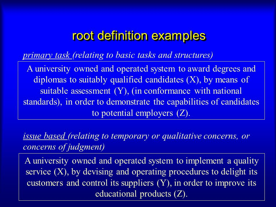 root definition examples A university owned and operated system to implement a quality service (X), by devising and operating procedures to delight it