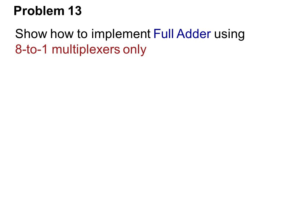 Problem 13 Show how to implement Full Adder using 8-to-1 multiplexers only