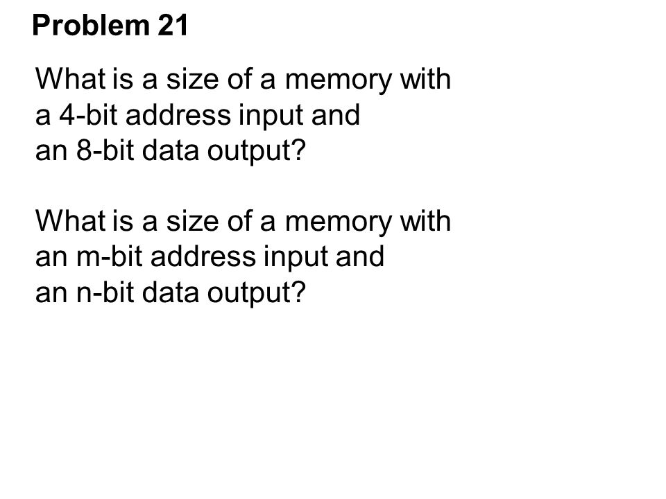 Problem 21 What is a size of a memory with a 4-bit address input and an 8-bit data output? What is a size of a memory with an m-bit address input and
