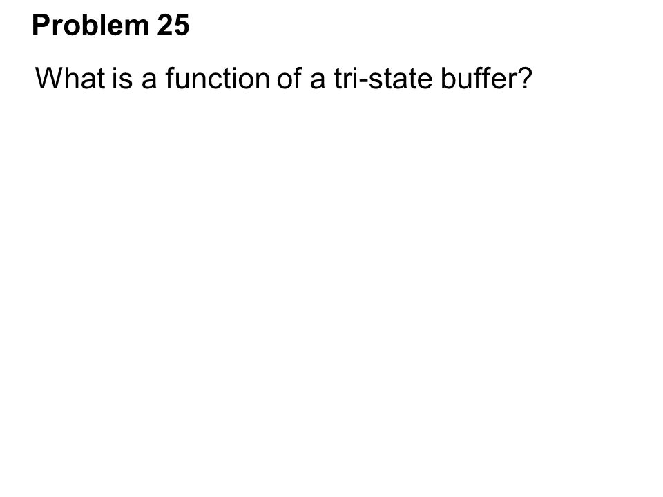 Problem 25 What is a function of a tri-state buffer?
