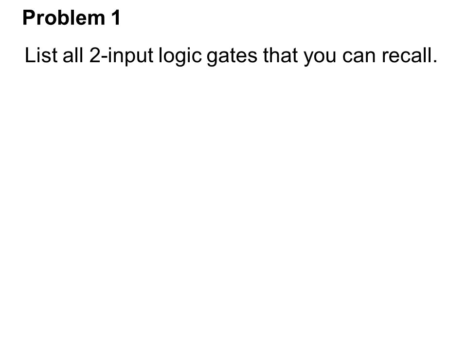 Problem 1 List all 2-input logic gates that you can recall.