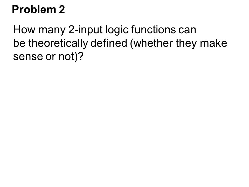 Problem 2 How many 2-input logic functions can be theoretically defined (whether they make sense or not)?