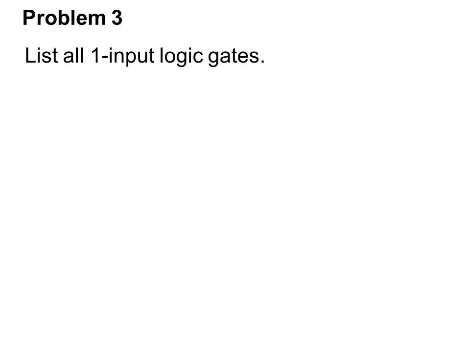 Problem 3 List all 1-input logic gates.