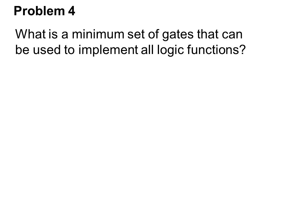 Problem 4 What is a minimum set of gates that can be used to implement all logic functions?