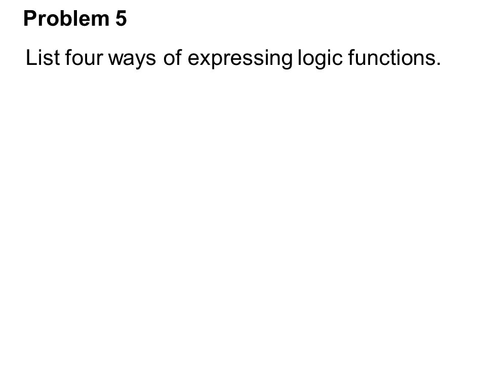 Problem 5 List four ways of expressing logic functions.