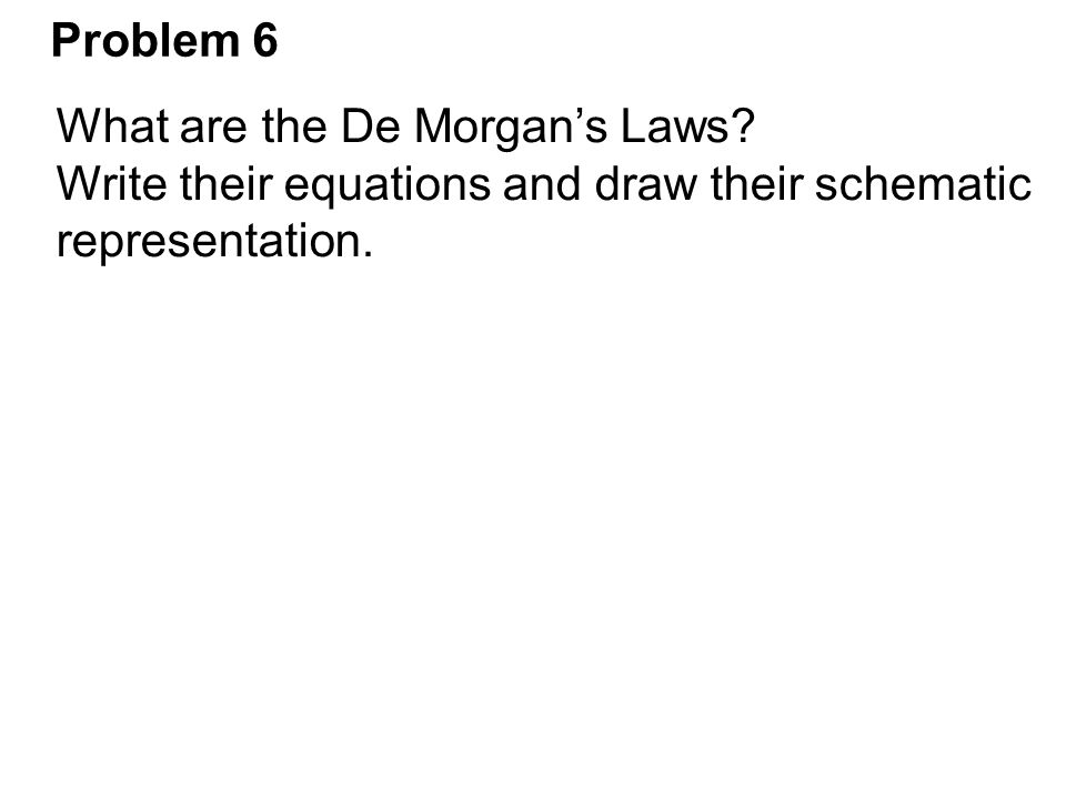 Problem 6 What are the De Morgan's Laws? Write their equations and draw their schematic representation.