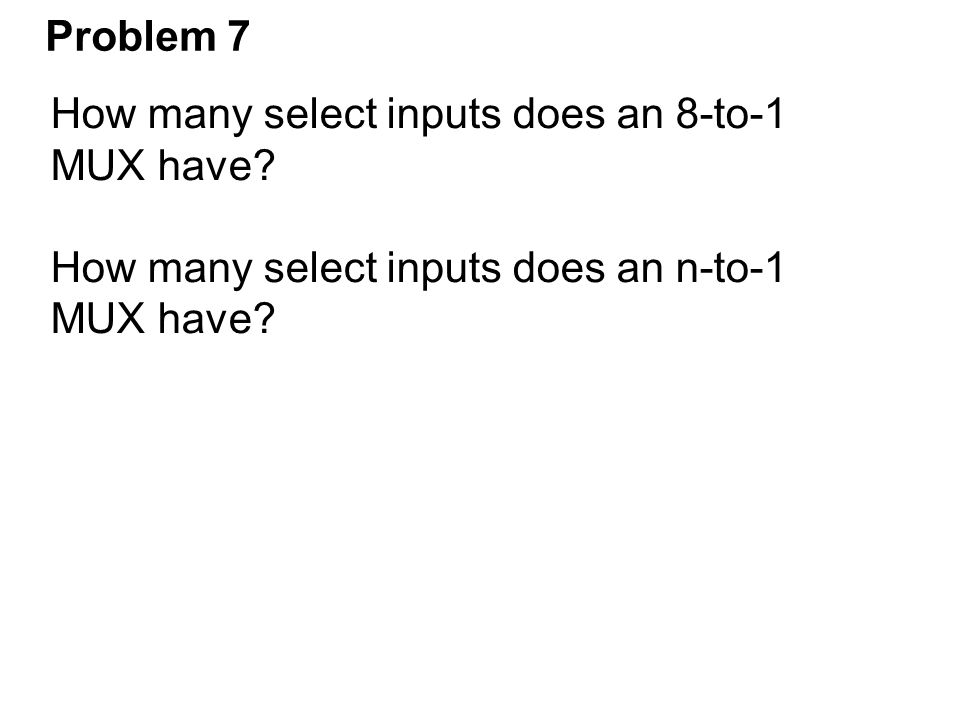 Problem 7 How many select inputs does an 8-to-1 MUX have? How many select inputs does an n-to-1 MUX have?