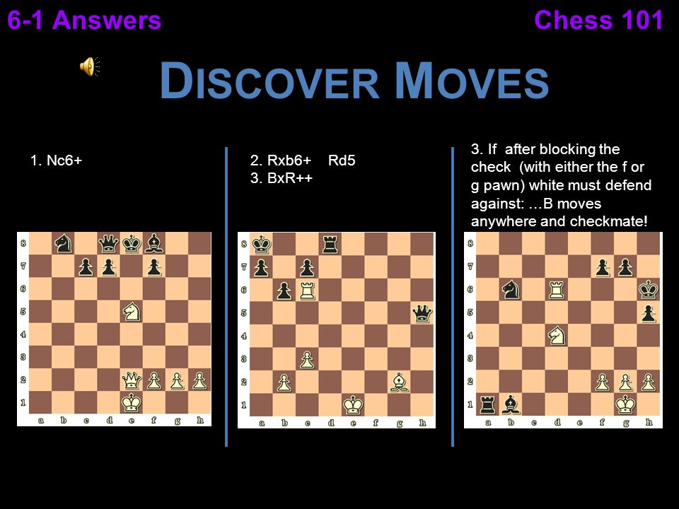 Chess 1016-1 Answers D ISCOVER M OVES 1. Nc6+2. Rxb6+ Rd5 3. BxR++ 3. If after blocking the check (with either the f or g pawn) white must defend agai