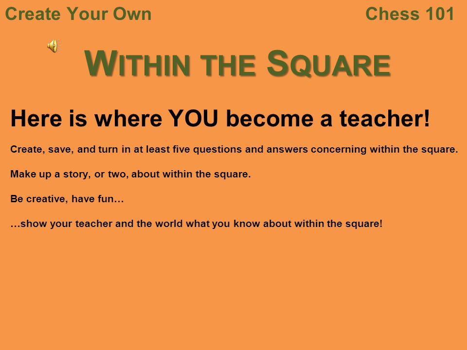 Chess 101Create Your Own W ITHIN THE S QUARE Here is where YOU become a teacher! Create, save, and turn in at least five questions and answers concern