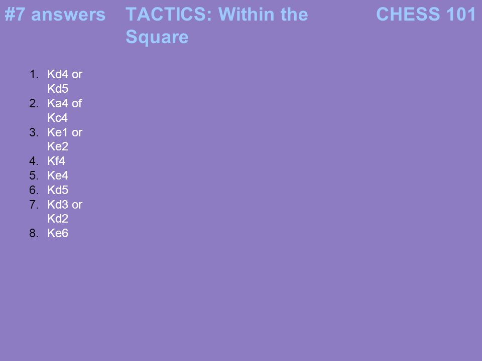 #7 answersCHESS 101TACTICS: Within the Square 1.Kd4 or Kd5 2.Ka4 of Kc4 3.Ke1 or Ke2 4.Kf4 5.Ke4 6.Kd5 7.Kd3 or Kd2 8.Ke6
