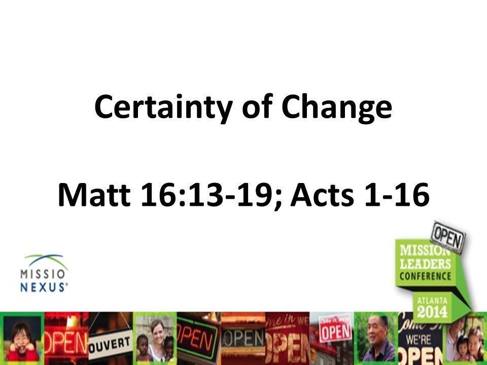 Certainty of Change Matt 16:13-19; Acts 1-16