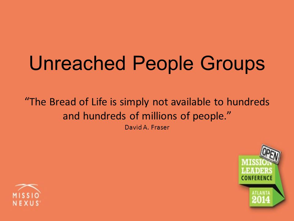 "Unreached People Groups "" The Bread of Life is simply not available to hundreds and hundreds of millions of people. "" David A. Fraser"
