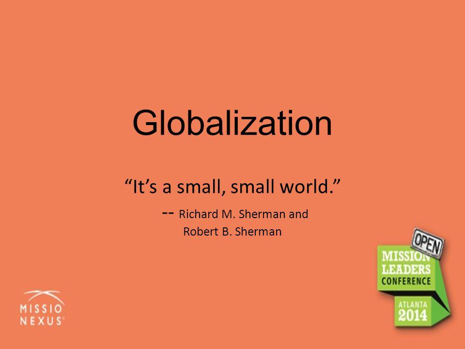 Globalization It's a small, small world. -- Richard M. Sherman and Robert B. Sherman