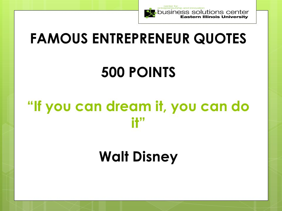 FAMOUS ENTREPRENEUR QUOTES 500 POINTS If you can dream it, you can do it Walt Disney