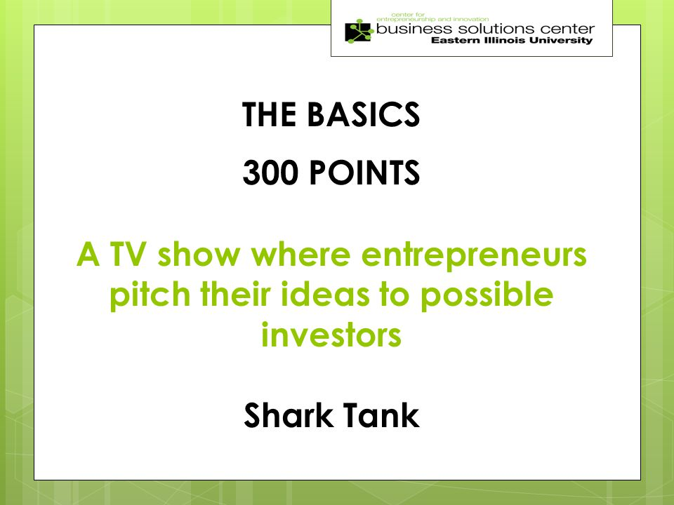 THE BASICS 300 POINTS A TV show where entrepreneurs pitch their ideas to possible investors Shark Tank