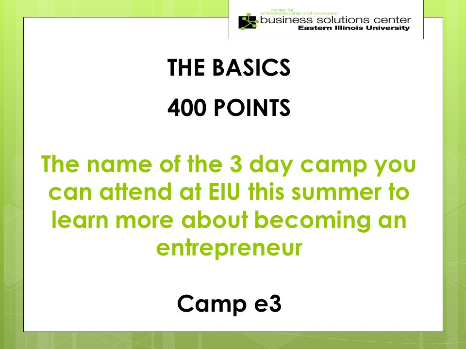THE BASICS 400 POINTS The name of the 3 day camp you can attend at EIU this summer to learn more about becoming an entrepreneur Camp e3