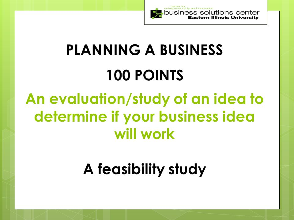 PLANNING A BUSINESS 100 POINTS An evaluation/study of an idea to determine if your business idea will work A feasibility study