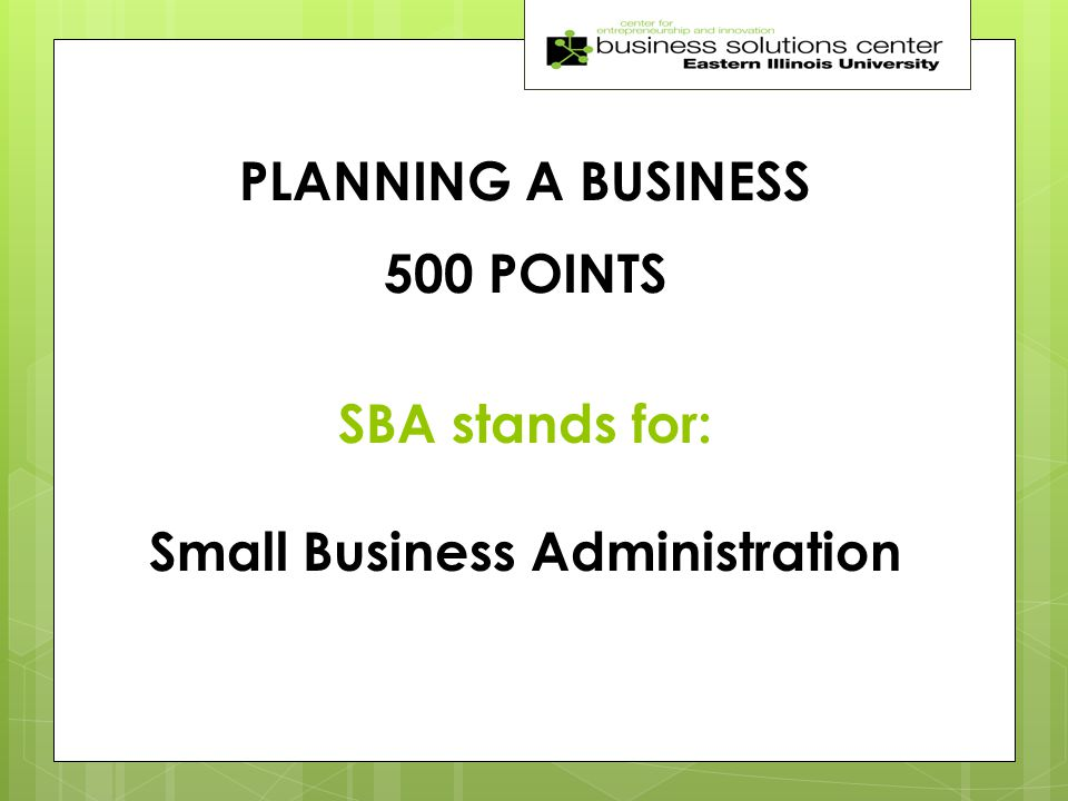 PLANNING A BUSINESS 500 POINTS SBA stands for: Small Business Administration