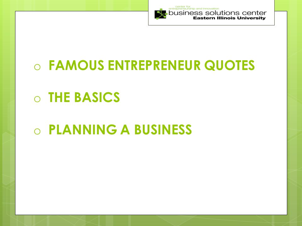 o FAMOUS ENTREPRENEUR QUOTES o THE BASICS o PLANNING A BUSINESS