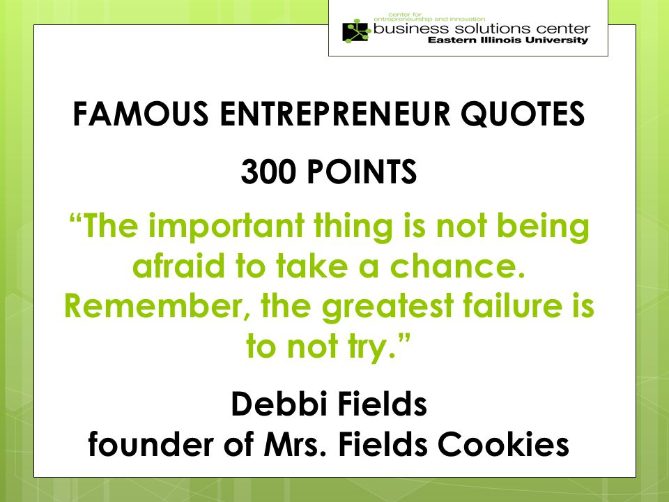 FAMOUS ENTREPRENEUR QUOTES 300 POINTS The important thing is not being afraid to take a chance.