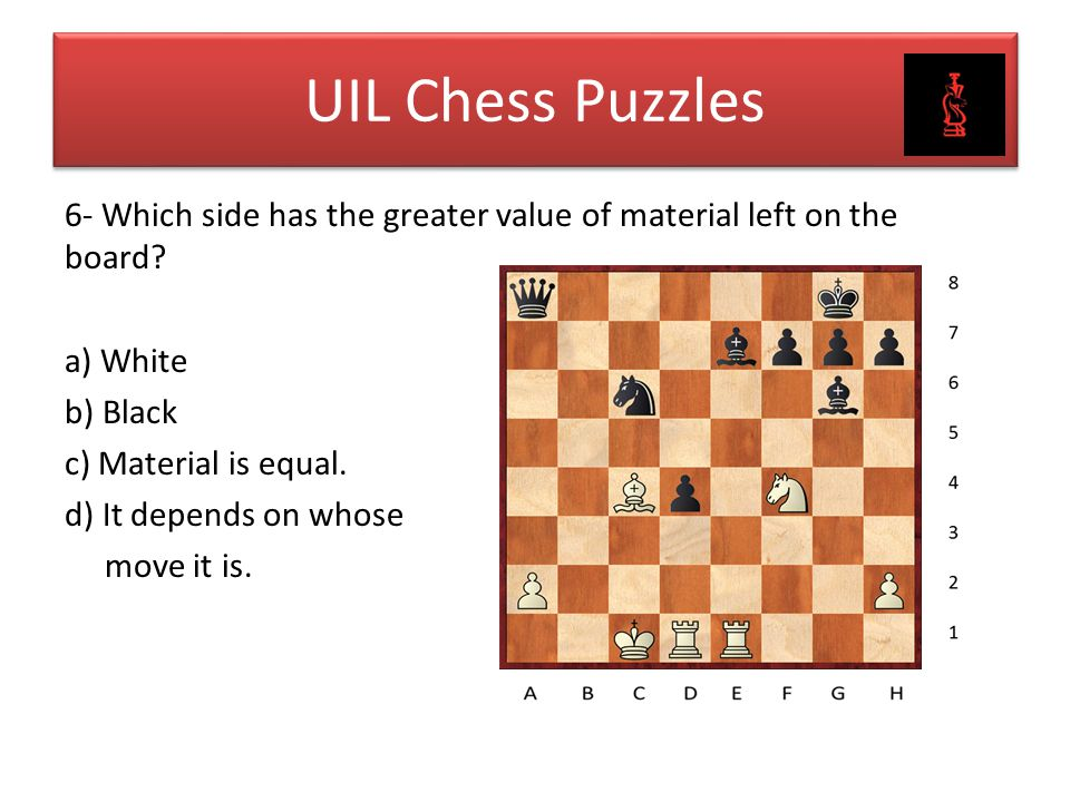 UIL Chess Puzzles 6- Which side has the greater value of material left on the board? a) White b) Black c) Material is equal. d) It depends on whose mo