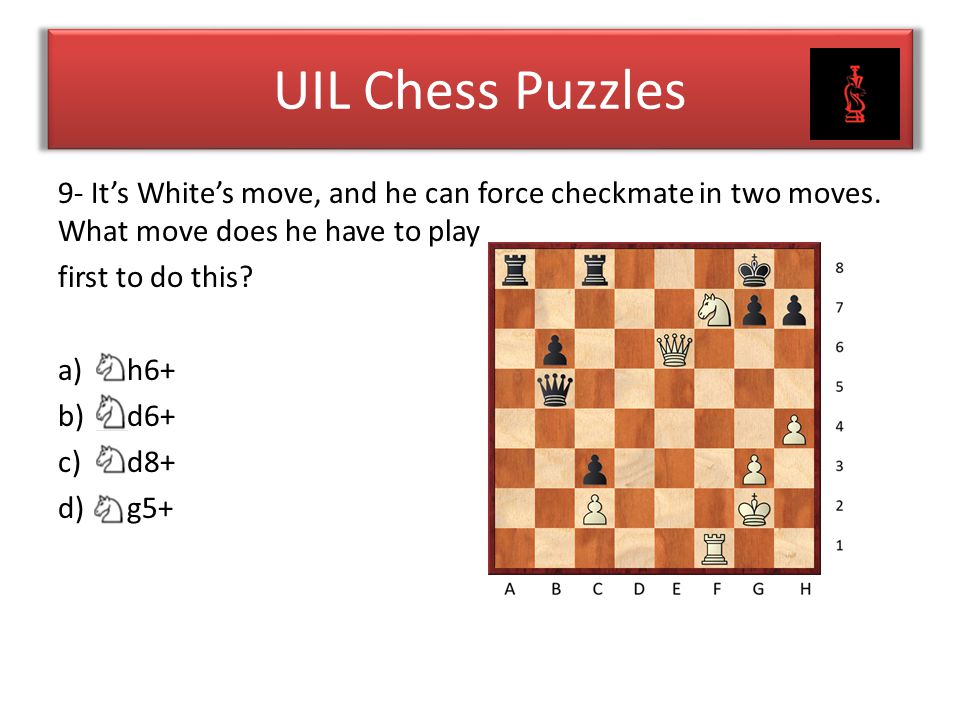UIL Chess Puzzles 9- It's White's move, and he can force checkmate in two moves. What move does he have to play first to do this? a) h6+ b) d6+ c) d8+