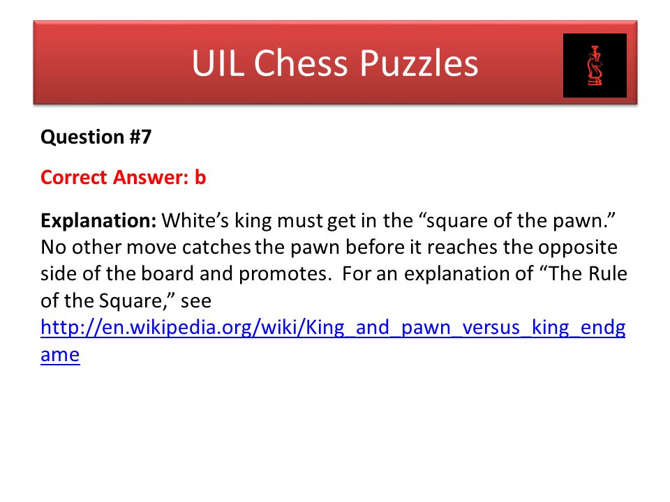 """Question #7 Correct Answer: b Explanation: White's king must get in the """"square of the pawn."""" No other move catches the pawn before it reaches the opp"""