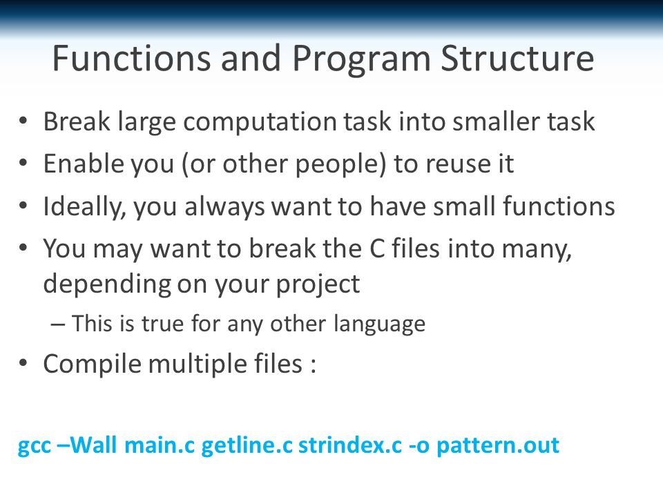Functions and Program Structure Break large computation task into smaller task Enable you (or other people) to reuse it Ideally, you always want to have small functions You may want to break the C files into many, depending on your project – This is true for any other language Compile multiple files : gcc –Wall main.c getline.c strindex.c -o pattern.out