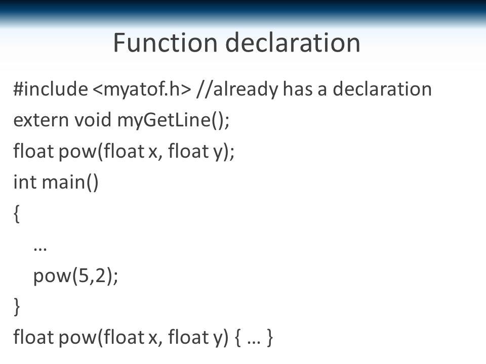 Function declaration #include //already has a declaration extern void myGetLine(); float pow(float x, float y); int main() { … pow(5,2); } float pow(float x, float y) { … }