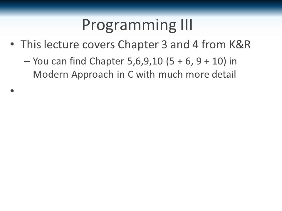 Programming III This lecture covers Chapter 3 and 4 from K&R – You can find Chapter 5,6,9,10 (5 + 6, 9 + 10) in Modern Approach in C with much more detail