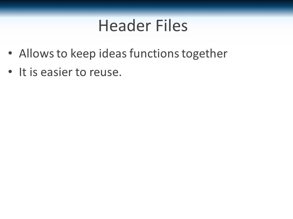 Header Files Allows to keep ideas functions together It is easier to reuse.