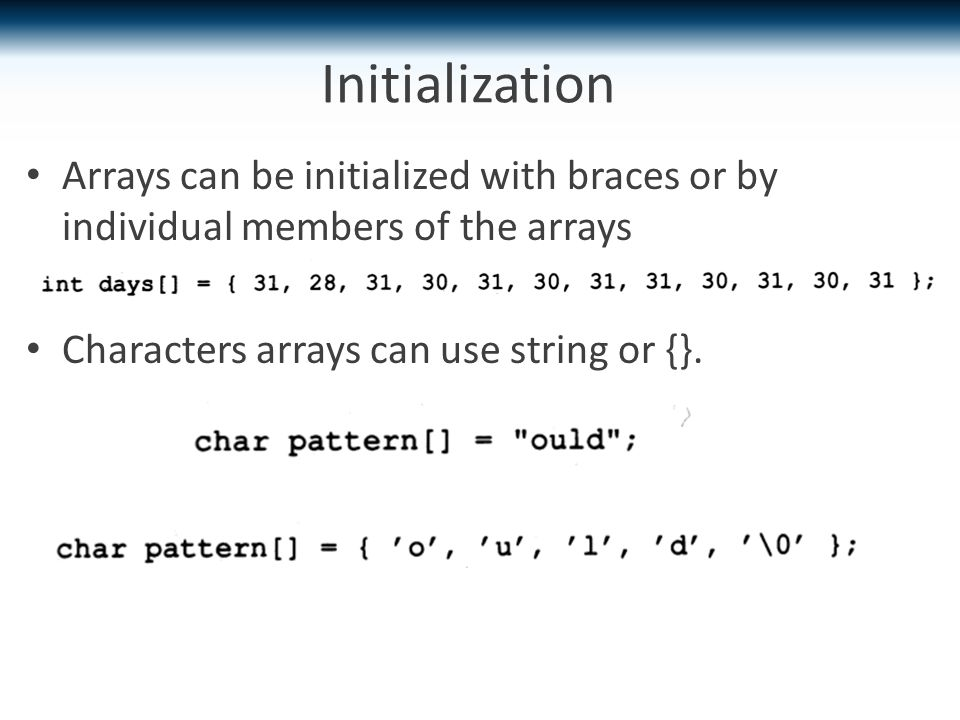 Initialization Arrays can be initialized with braces or by individual members of the arrays Characters arrays can use string or {}.